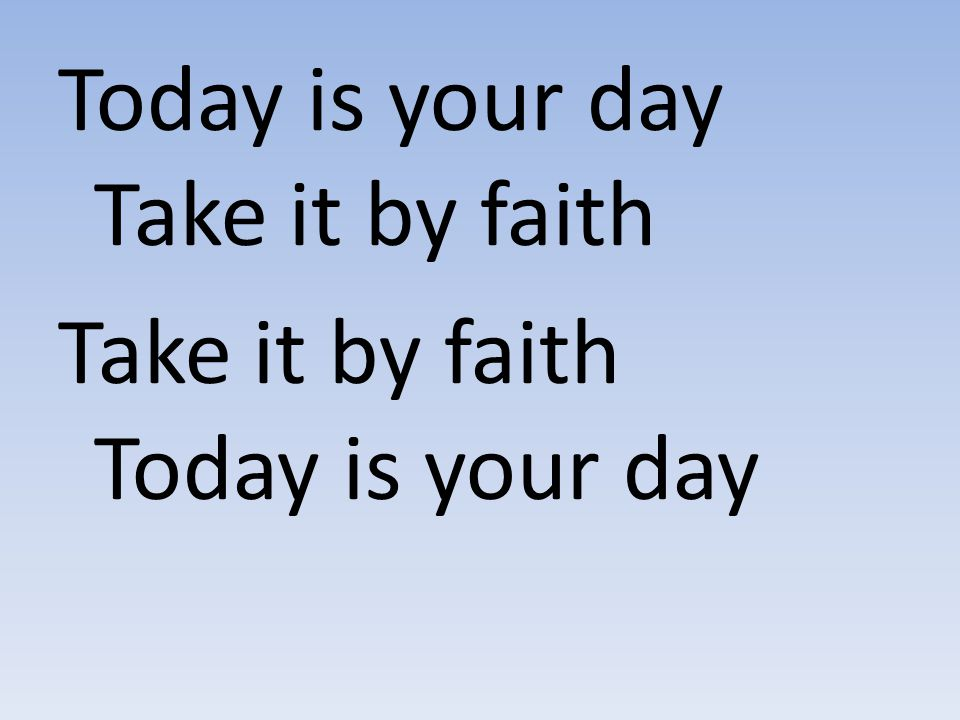 Today is your day Take it by faith