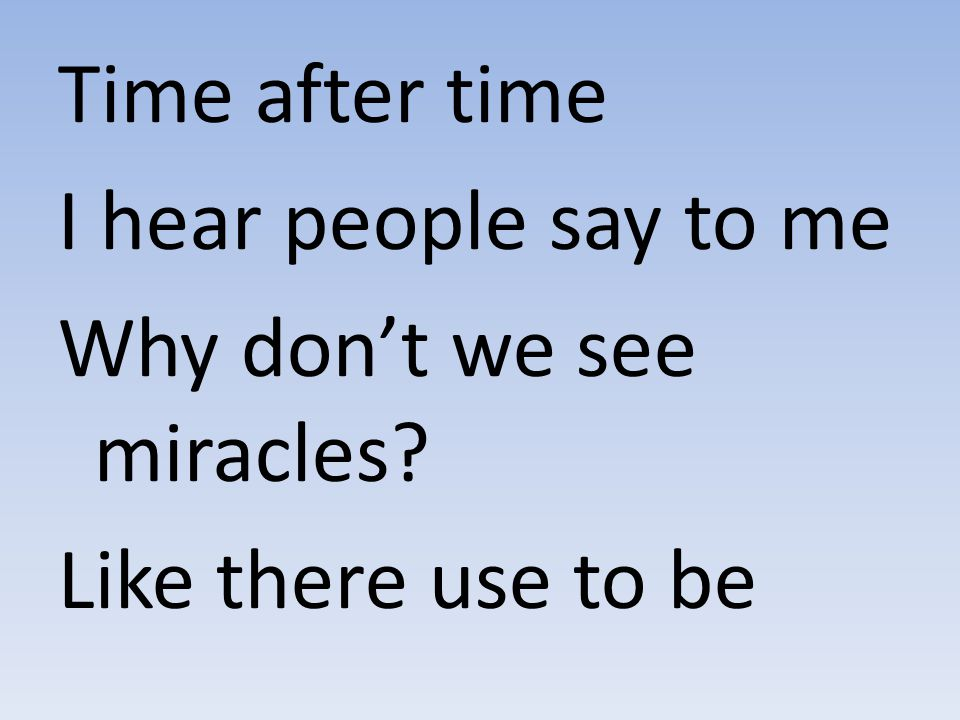 Time after time I hear people say to me Why don't we see miracles Like there use to be