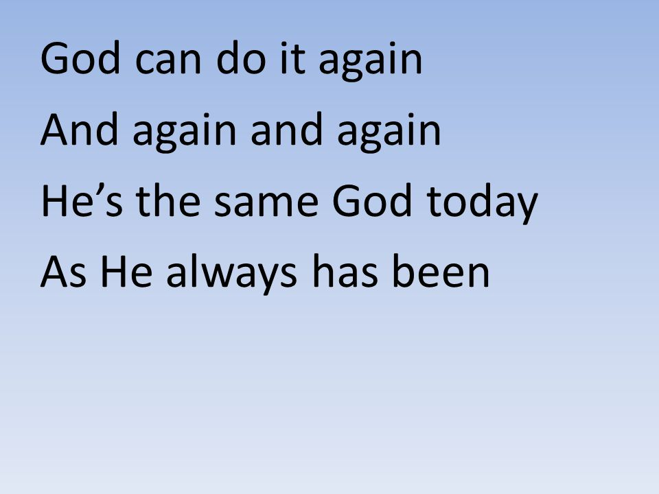 God can do it again And again and again He's the same God today As He always has been