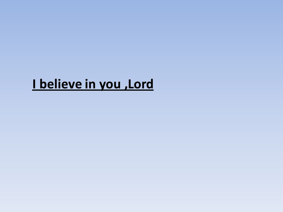 I believe in you ,Lord