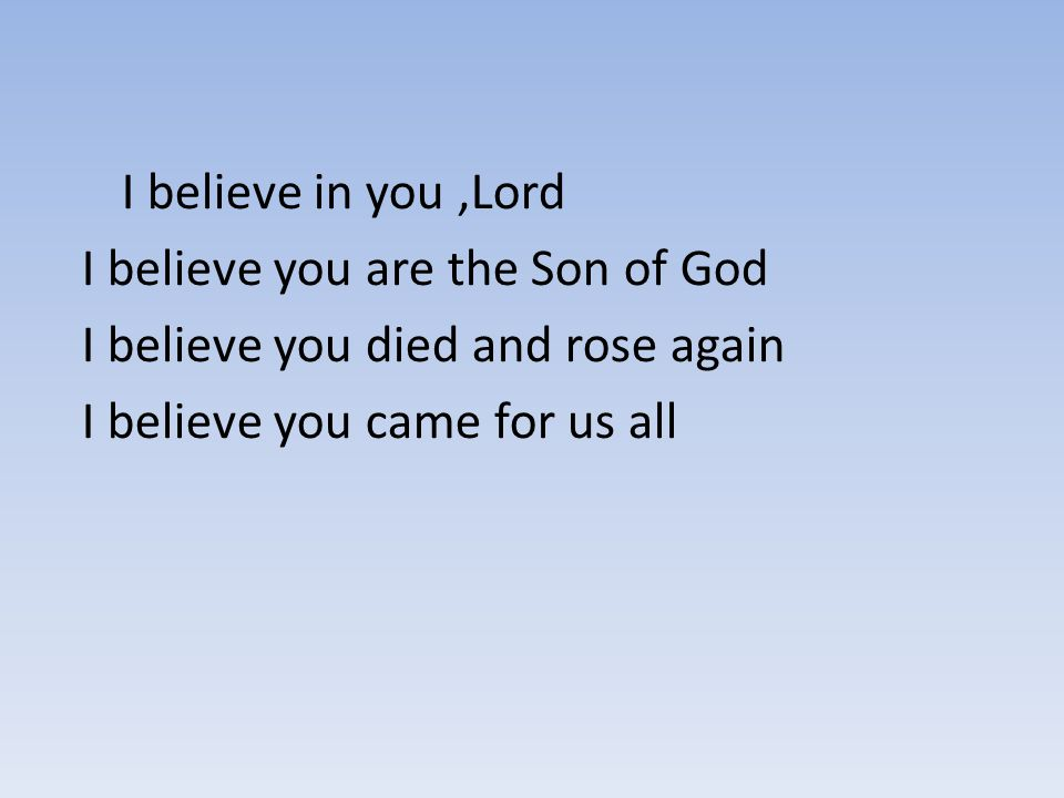 I believe in you ,Lord I believe you are the Son of God.