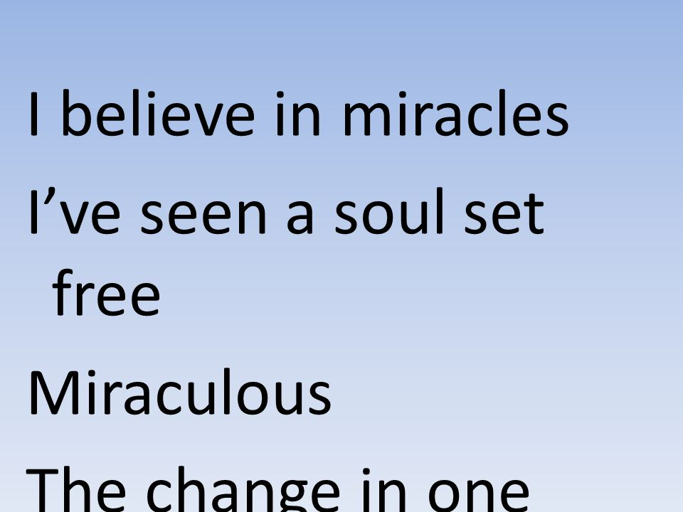 I believe in miracles I've seen a soul set free Miraculous The change in one