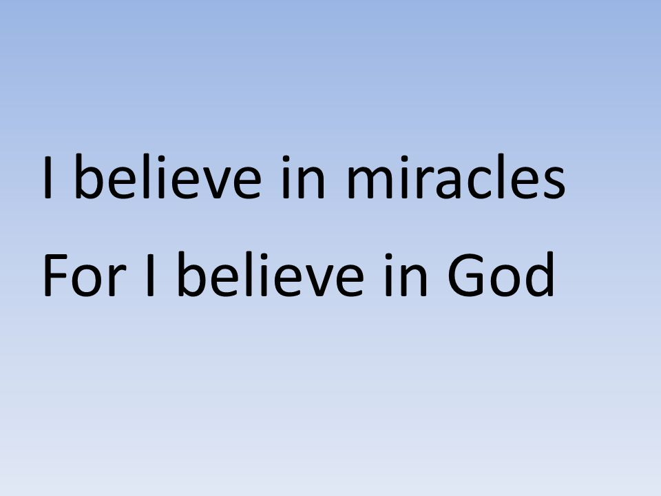 I believe in miracles For I believe in God