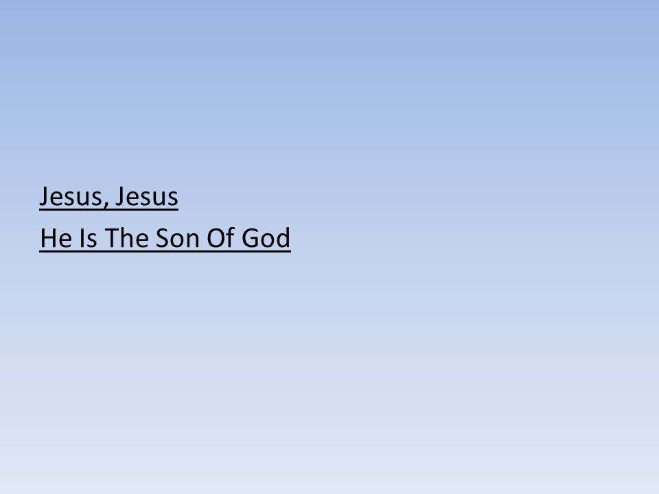 Jesus, Jesus He Is The Son Of God