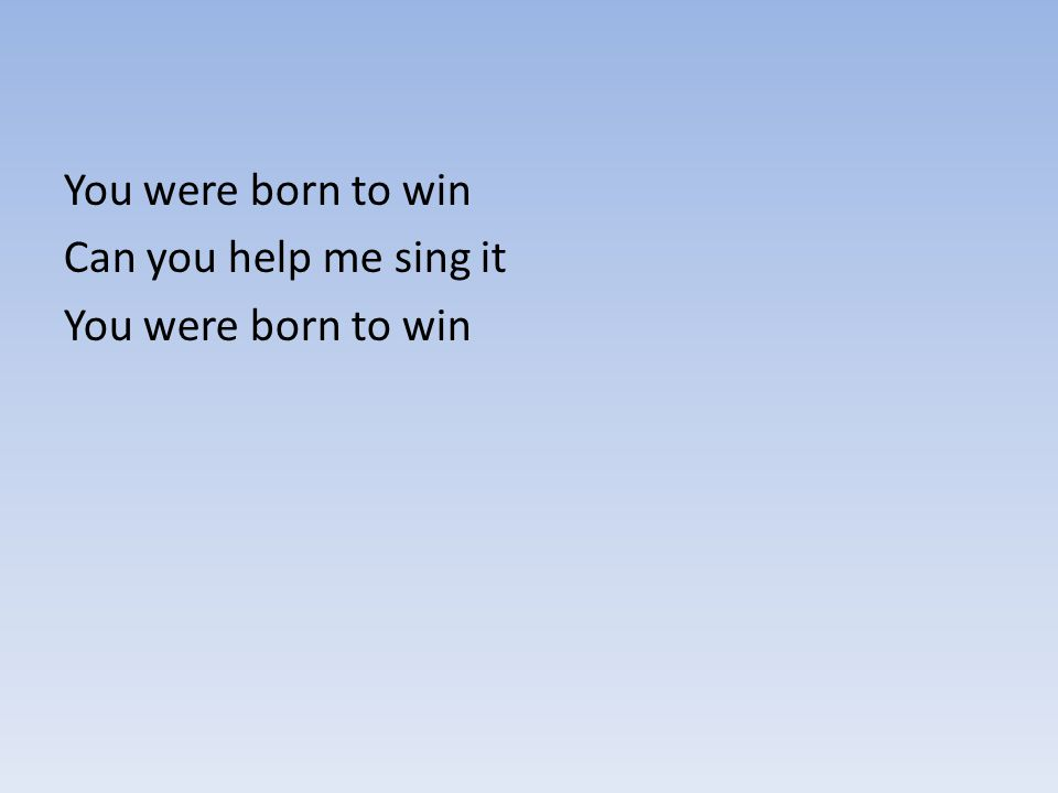 You were born to win Can you help me sing it