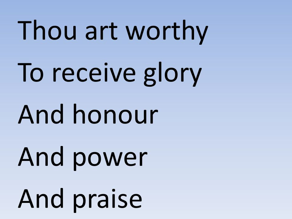 Thou art worthy To receive glory And honour And power And praise