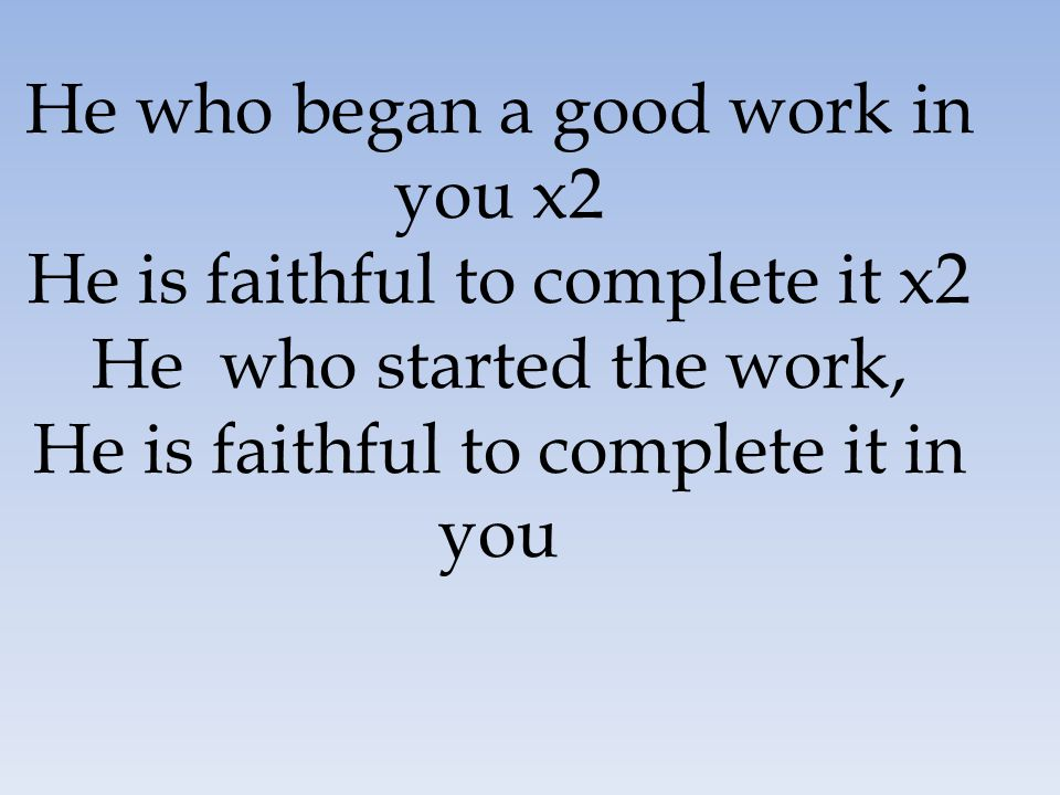 He who began a good work in you x2 He is faithful to complete it x2