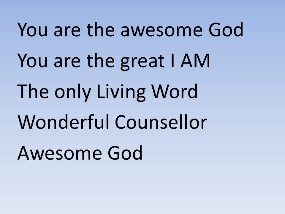 You are the awesome God You are the great I AM. The only Living Word.