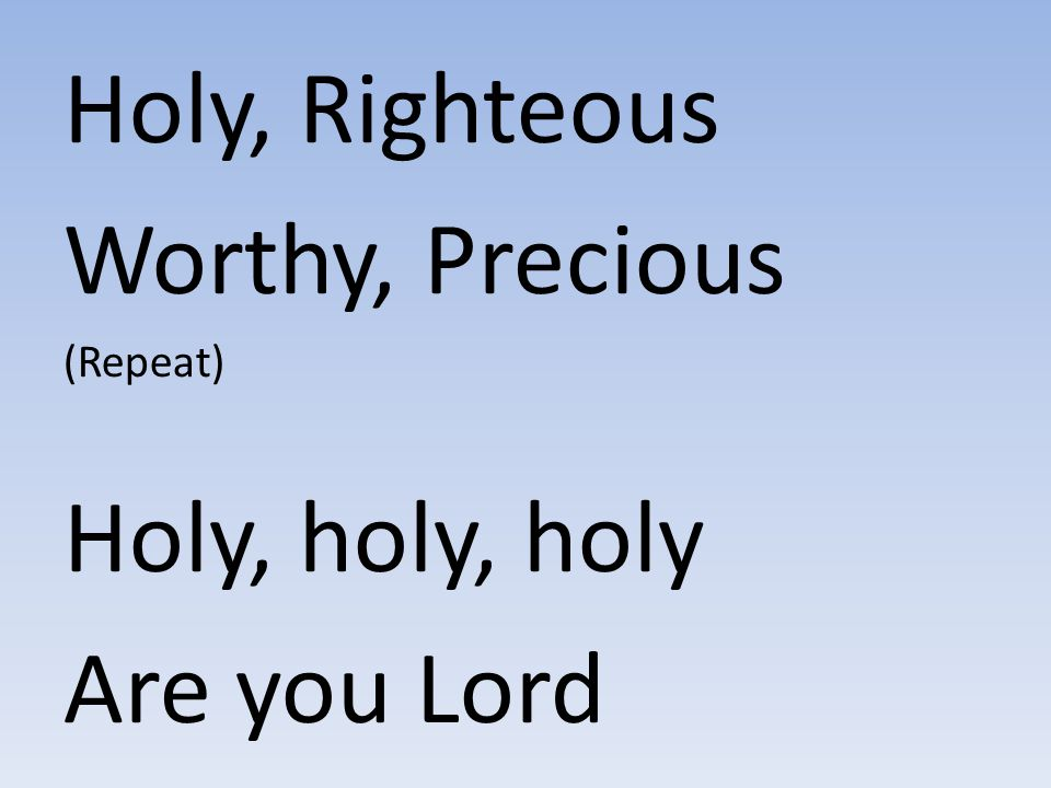 Holy, Righteous Worthy, Precious Holy, holy, holy Are you Lord