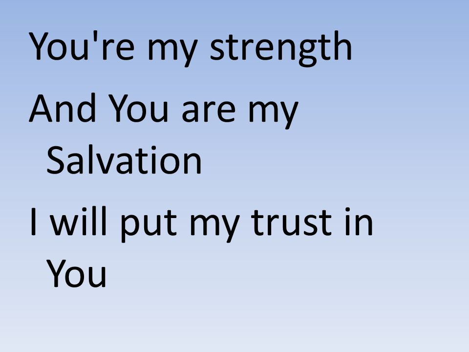 You re my strength And You are my Salvation I will put my trust in You