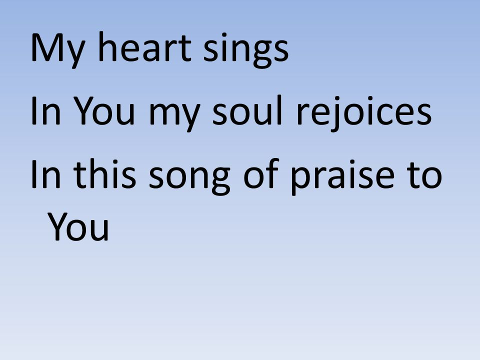 My heart sings In You my soul rejoices In this song of praise to You