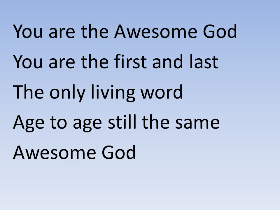 You are the Awesome God You are the first and last. The only living word. Age to age still the same.