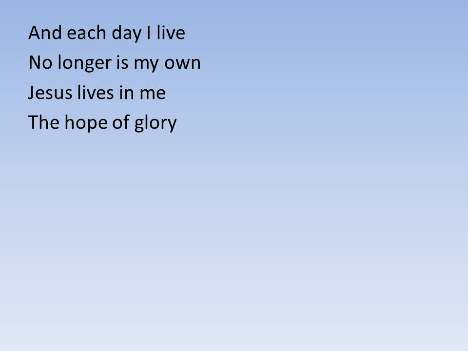 And each day I live No longer is my own Jesus lives in me The hope of glory