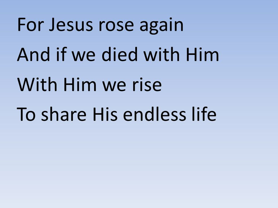 For Jesus rose again And if we died with Him With Him we rise To share His endless life