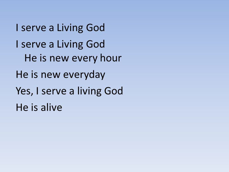 I serve a Living God I serve a Living God He is new every hour. He is new everyday. Yes, I serve a living God.