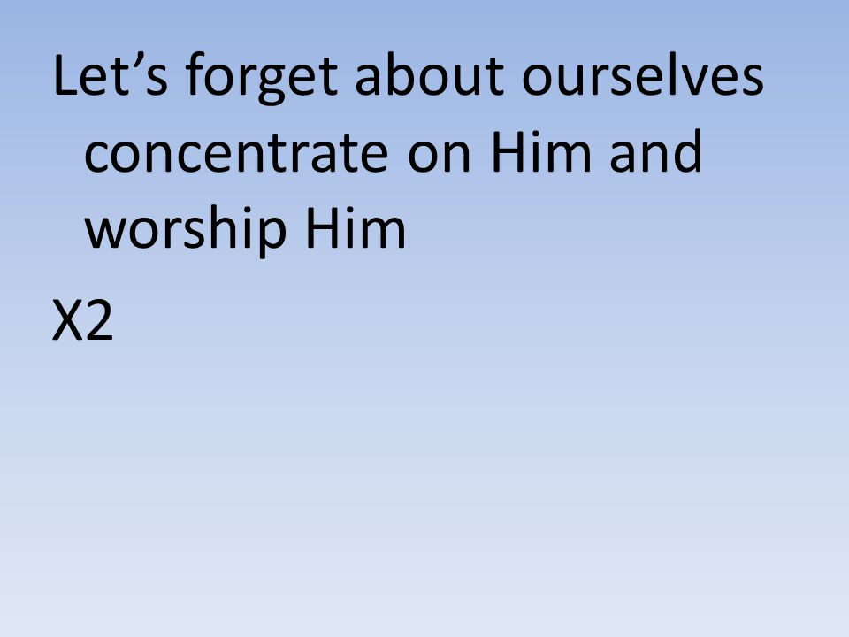 Let's forget about ourselves concentrate on Him and worship Him