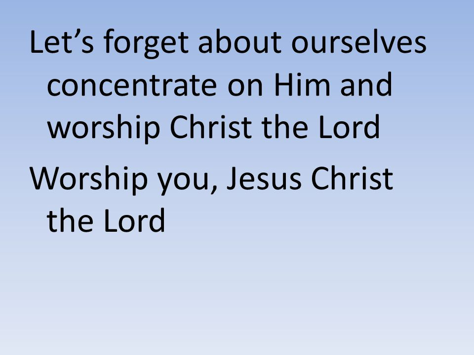 Let's forget about ourselves concentrate on Him and worship Christ the Lord