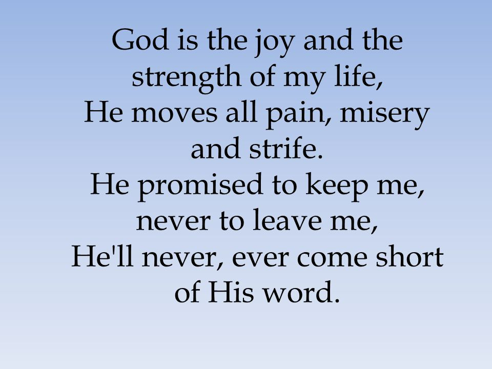 God is the joy and the strength of my life, He moves all pain, misery and strife. He promised to keep me, never to leave me, He ll never, ever come short of His word.