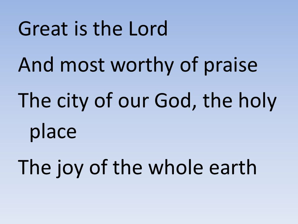 Great is the Lord And most worthy of praise. The city of our God, the holy place.