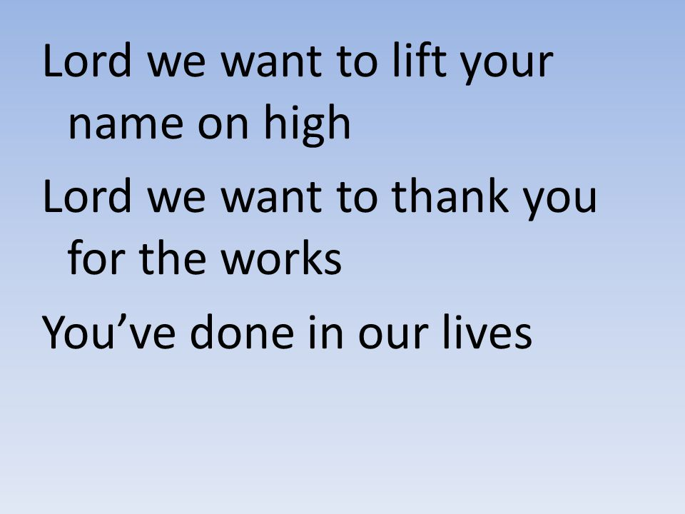 Lord we want to lift your name on high