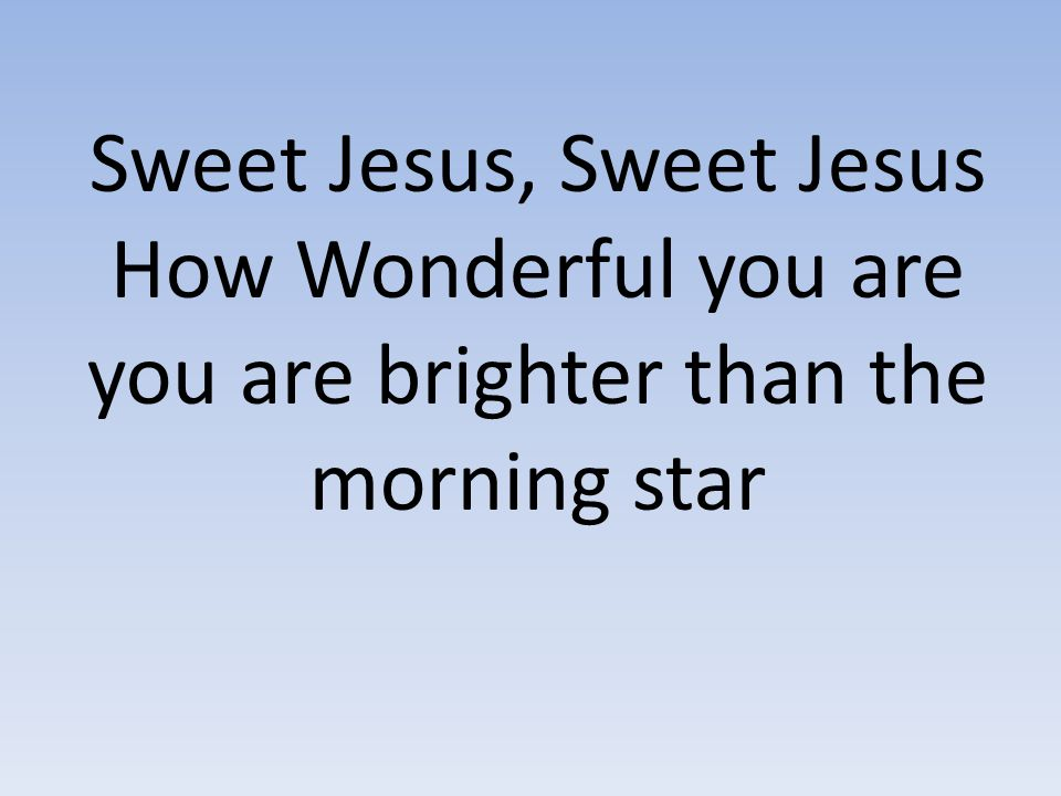 Sweet Jesus, Sweet Jesus How Wonderful you are you are brighter than the morning star