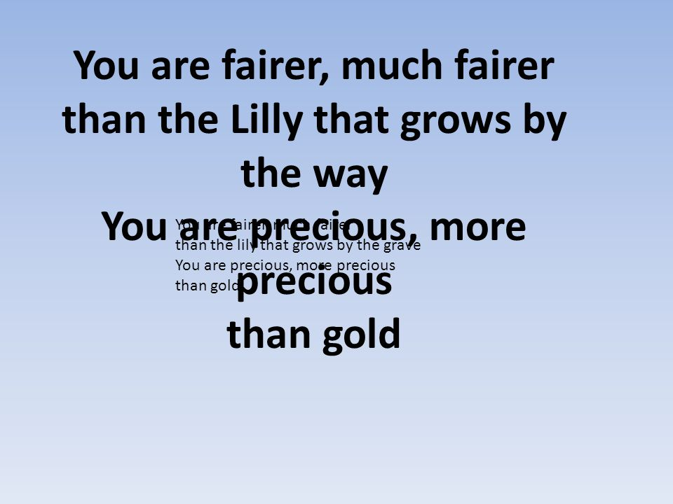 You are fairer, much fairer than the Lilly that grows by the way You are precious, more precious than gold
