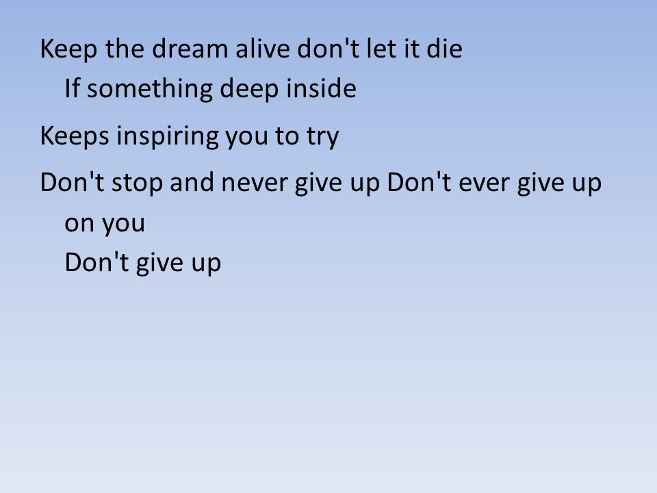 Keep the dream alive don t let it die If something deep inside