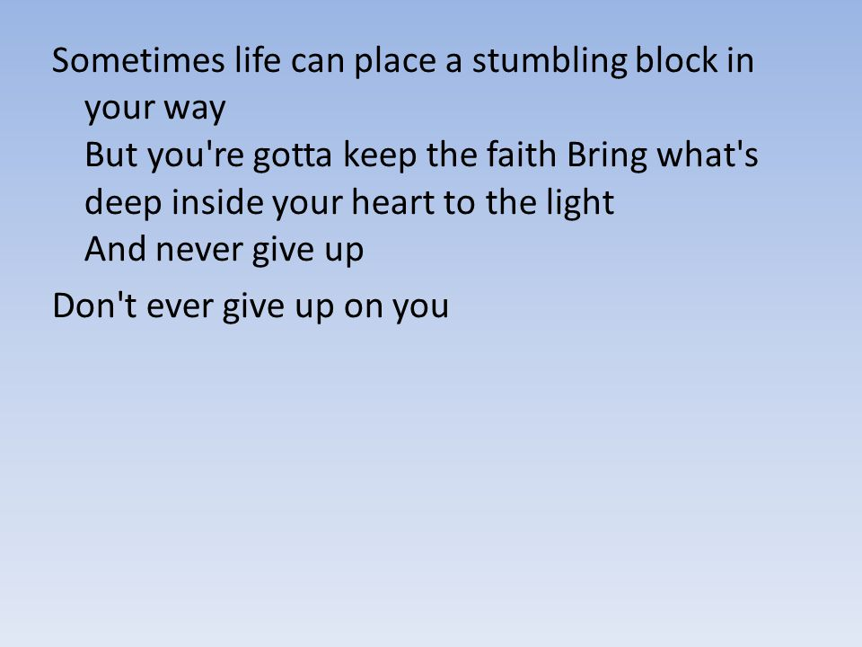 Sometimes life can place a stumbling block in your way But you re gotta keep the faith Bring what s deep inside your heart to the light And never give up
