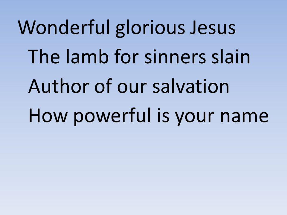 Wonderful glorious Jesus The lamb for sinners slain Author of our salvation How powerful is your name