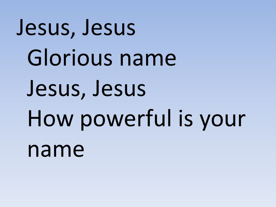 Jesus, Jesus Glorious name Jesus, Jesus How powerful is your name
