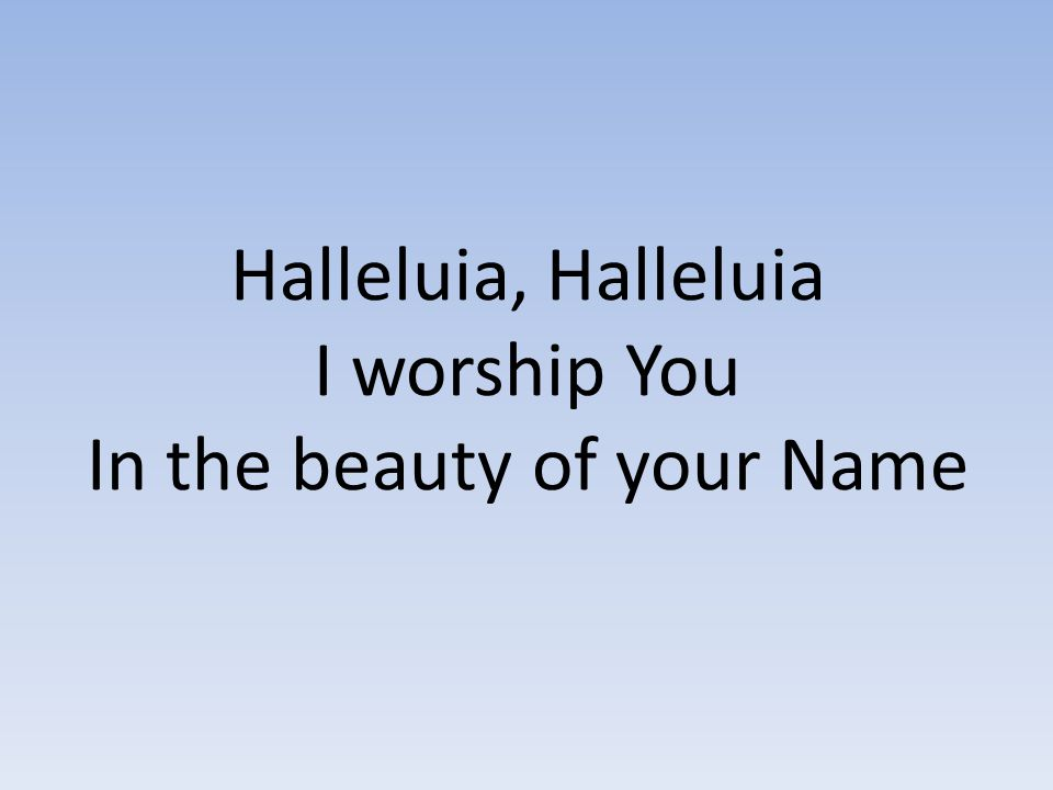 Halleluia, Halleluia I worship You In the beauty of your Name