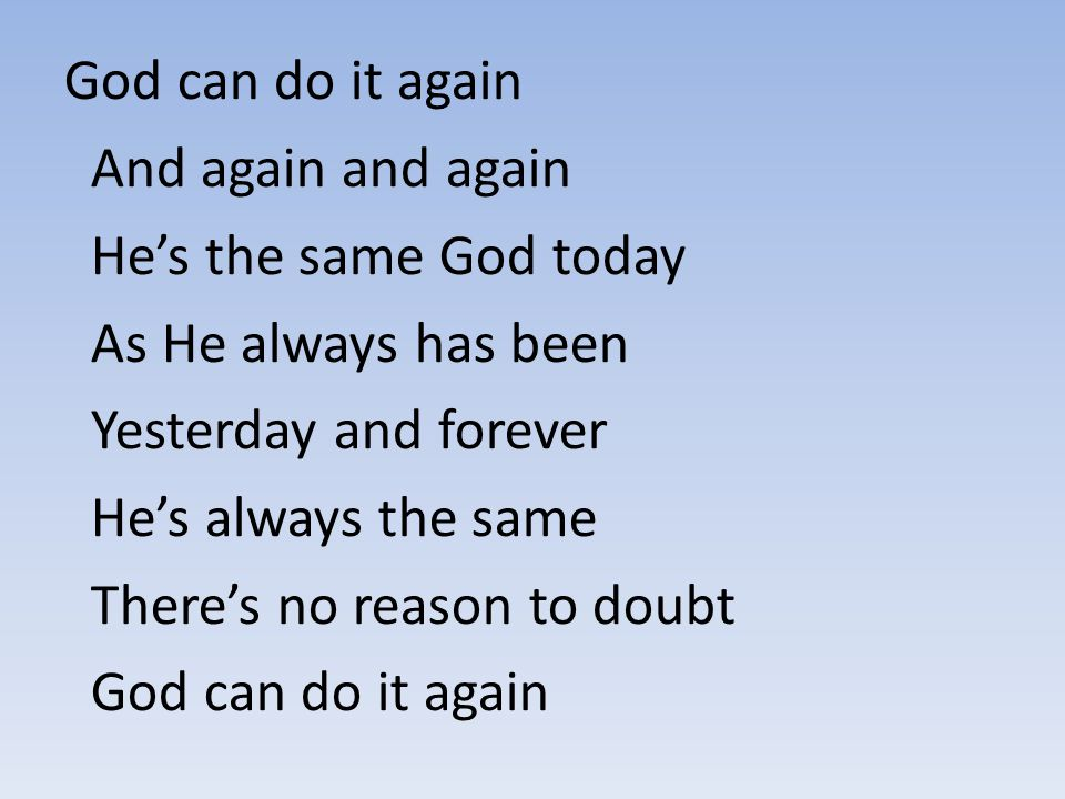 God can do it again And again and again. He's the same God today. As He always has been. Yesterday and forever.