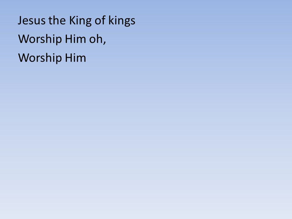 Jesus the King of kings Worship Him oh, Worship Him