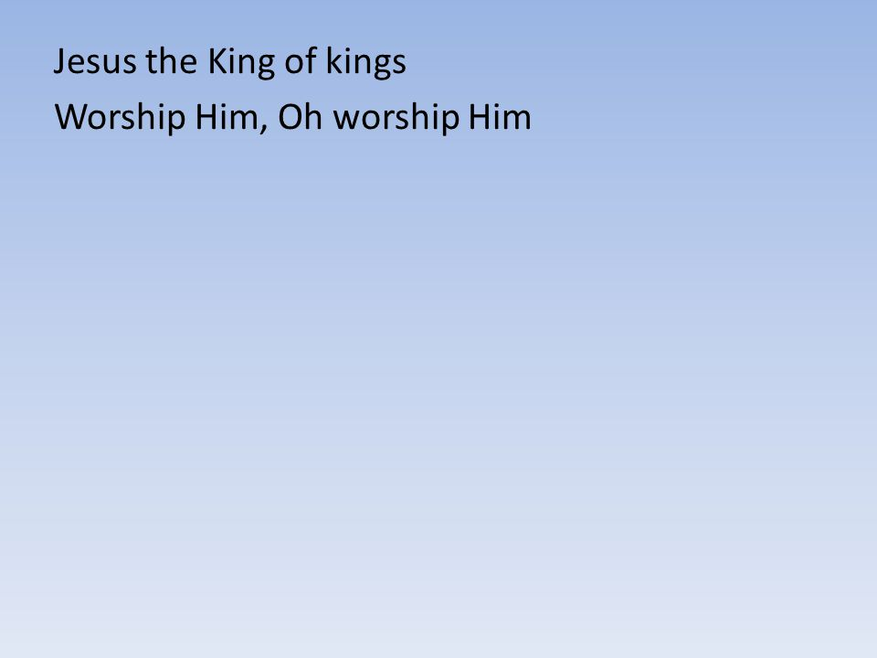 Jesus the King of kings Worship Him, Oh worship Him