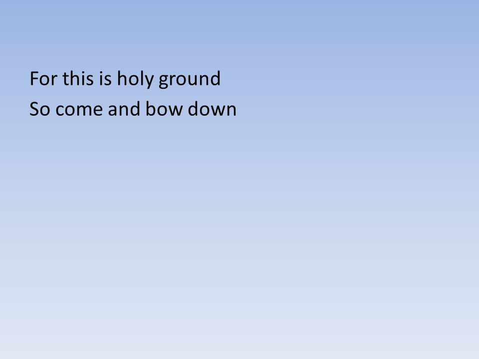 For this is holy ground So come and bow down