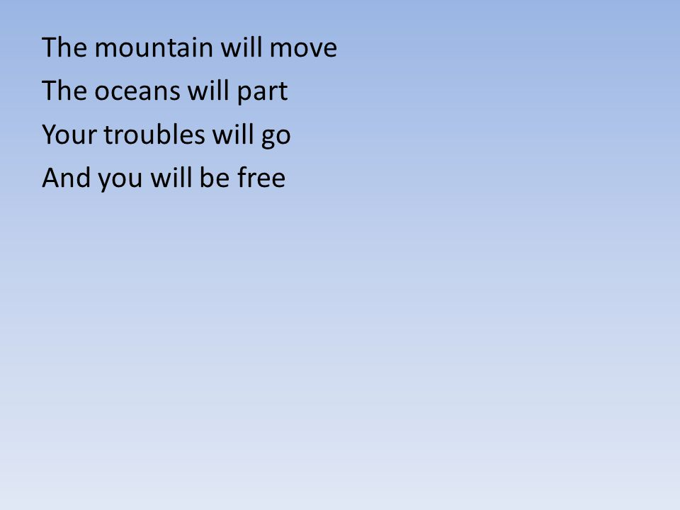 The mountain will move The oceans will part Your troubles will go And you will be free