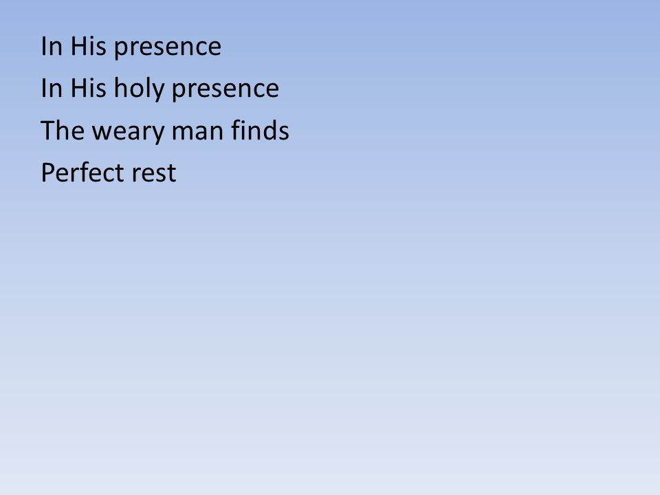 In His presence In His holy presence The weary man finds Perfect rest