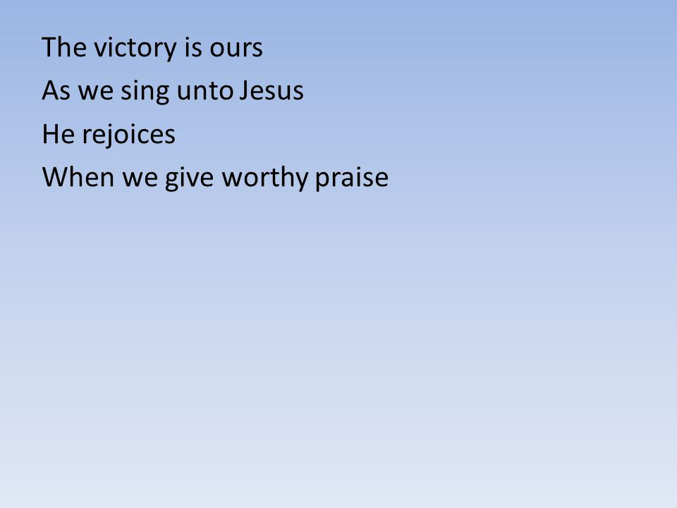 The victory is ours As we sing unto Jesus He rejoices When we give worthy praise