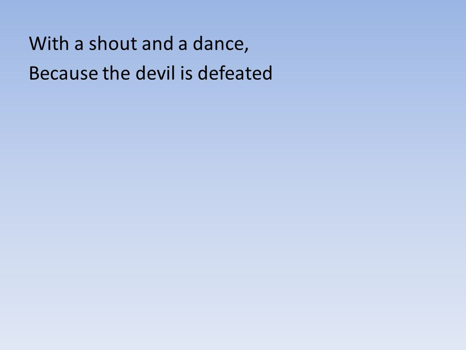 With a shout and a dance, Because the devil is defeated