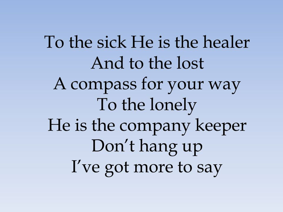 To the sick He is the healer And to the lost A compass for your way