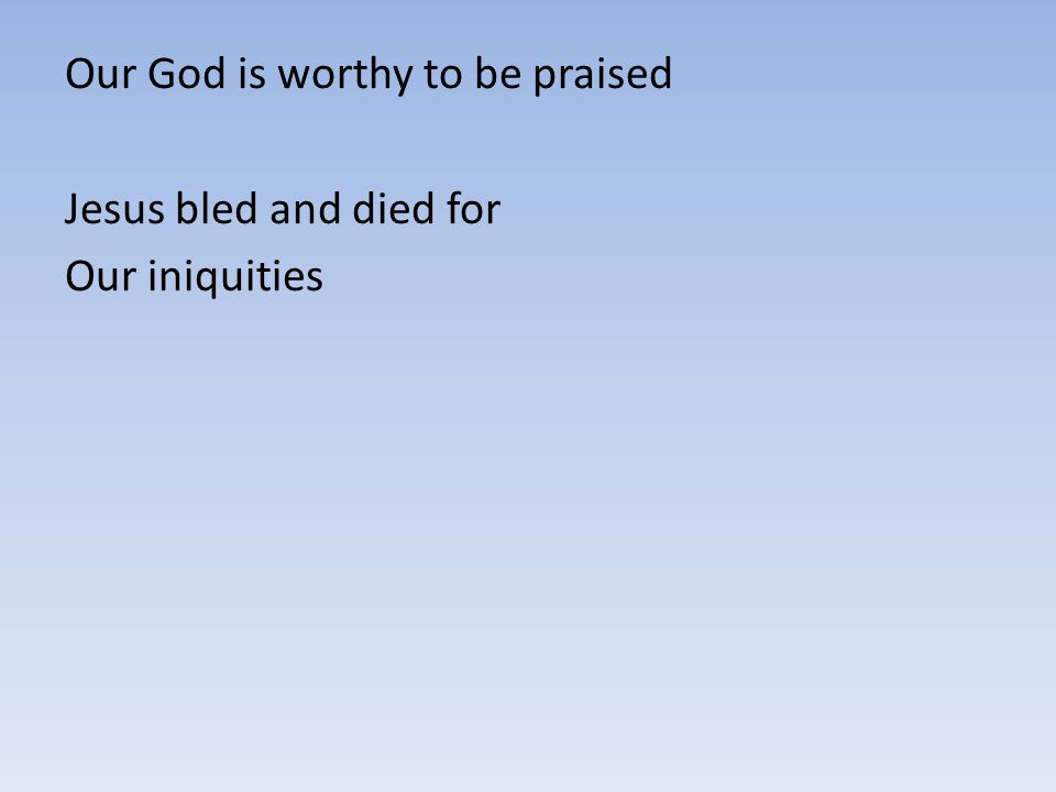 Our God is worthy to be praised