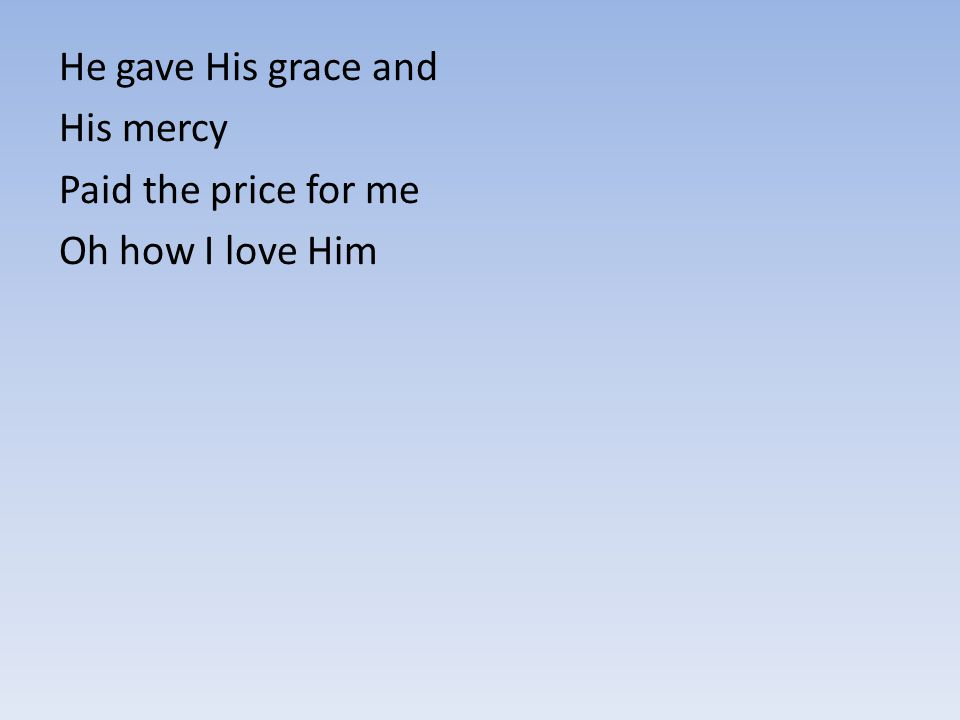 He gave His grace and His mercy Paid the price for me Oh how I love Him