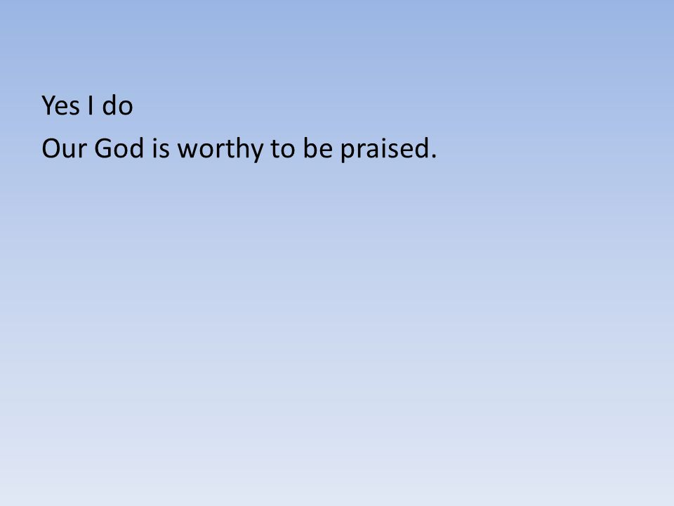 Yes I do Our God is worthy to be praised.