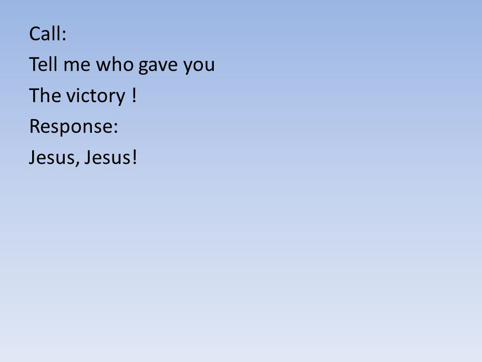 Call: Tell me who gave you The victory ! Response: Jesus, Jesus!