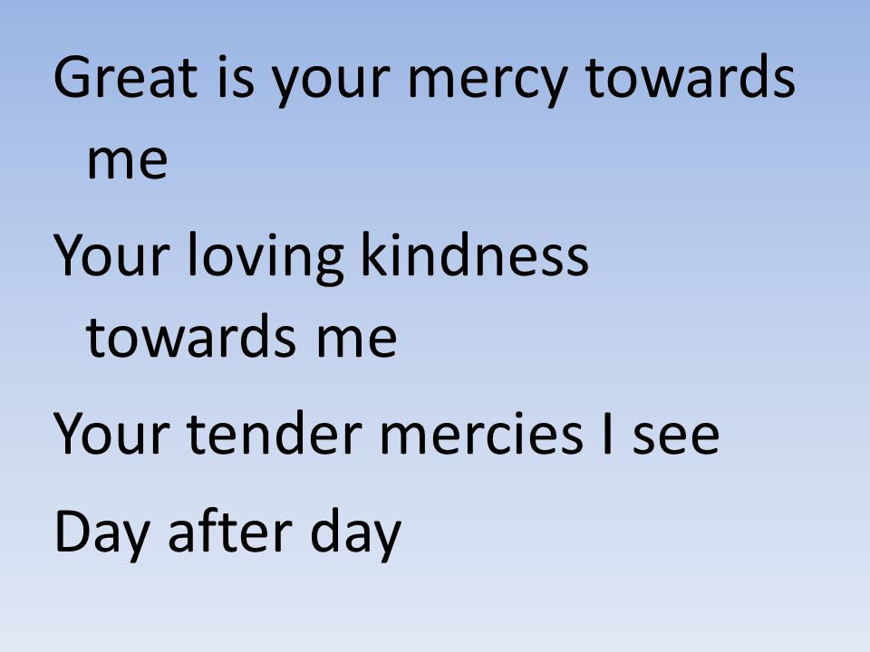 Great is your mercy towards me