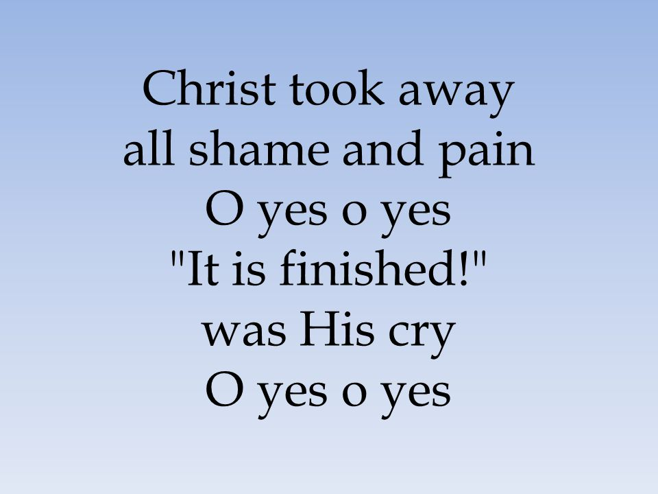 Christ took away all shame and pain O yes o yes It is finished!