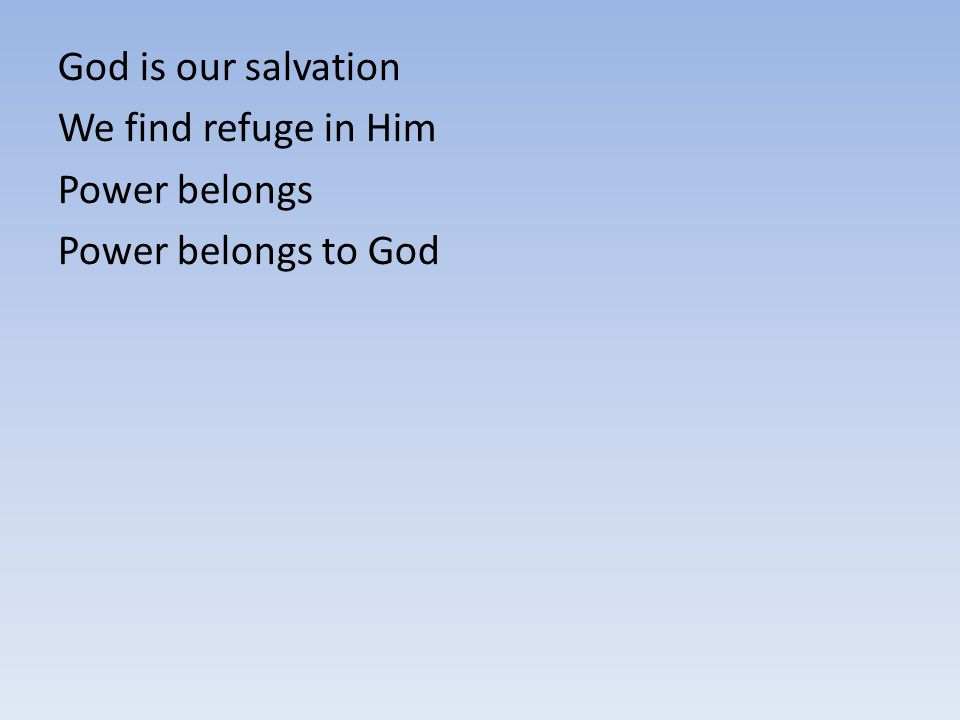 God is our salvation We find refuge in Him Power belongs Power belongs to God