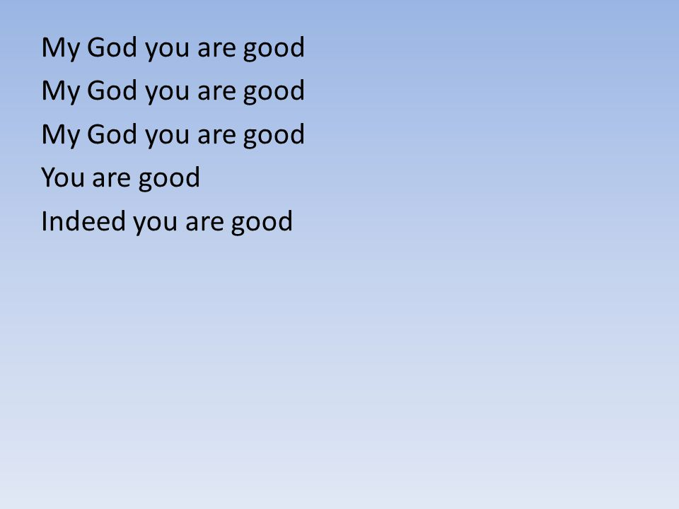 My God you are good You are good Indeed you are good