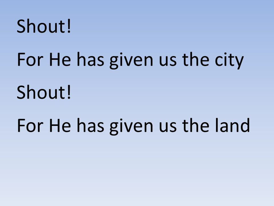 Shout! For He has given us the city For He has given us the land