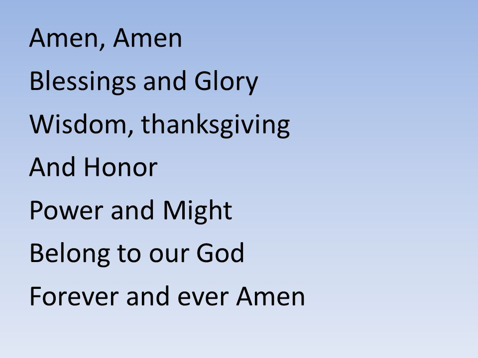 Amen, Amen Blessings and Glory. Wisdom, thanksgiving. And Honor. Power and Might. Belong to our God.